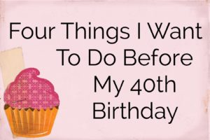 Four Things I Want to Do Before My 40th Birthday